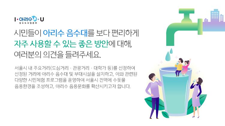 시민들이 아리수 음수대를 보다 편리하게 자주 사용할 수 있는 좋은 방안에 대해, 여러분의 의견을 들려주세요. 서울시 내 주요거리(도심거리,관광거리,대학가 등)를 선정하여 선정된 거리에 아리수 음수대 및 부대시설을 설치하고, 이와 관련된 다양한 시민체험 프로그램을 운영하여 서울시 전역에 수돗물 음용환경을 조성하고, 아리수 음용문화를 확산시키고자 합니다.