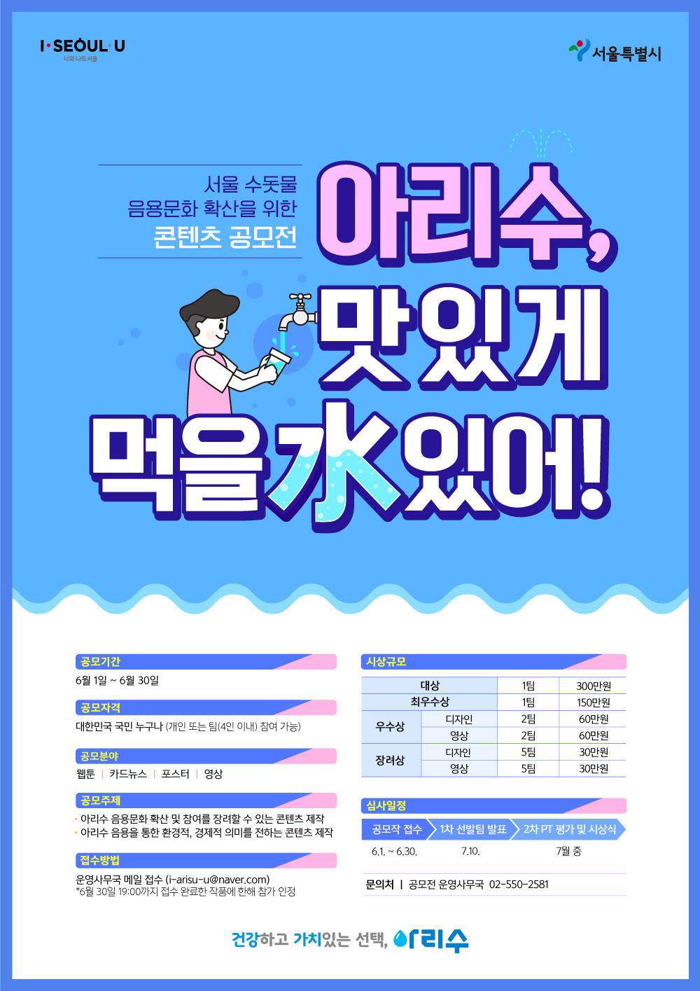 서울수돗물 음용문화 확산을 위한 콘텐츠 공모전 아리수, 맛있게 먹을 수 있어! 공모기간 6월1일~6월30일 공모자격 대한민국 굼닌 누구나(개인 또는 팀(4인이내)참여가능)