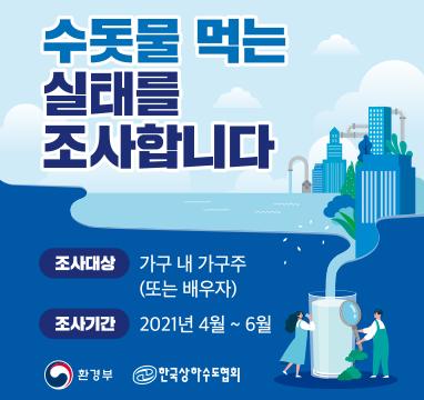 수돗물 먹는 실태를 조사합니다 조사대상 가구 내 가구주(또는 배우자) 조사기간 2021년4월~6월 환경부 한국상하수도협회
